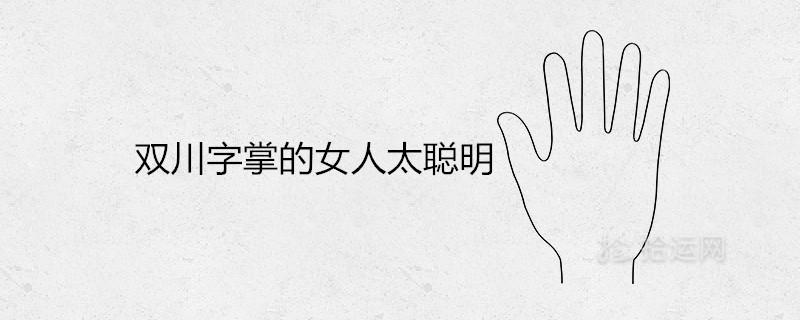 双川字掌的女人太聪明是什么说法是富婆手相吗