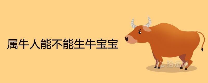 属牛人能不能生牛宝宝2021年适合生子吗
