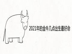 2021年的金牛几点出生最好命