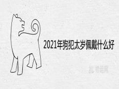 2021年狗犯太岁佩戴什么好辟邪转运的风水饰品