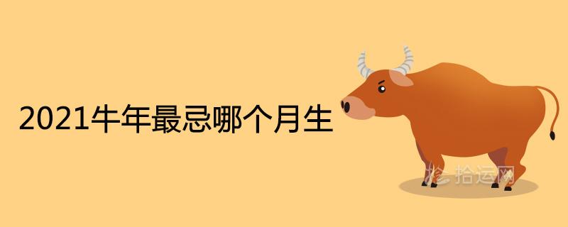 2021牛年最忌哪个月生最苦命的出生月份