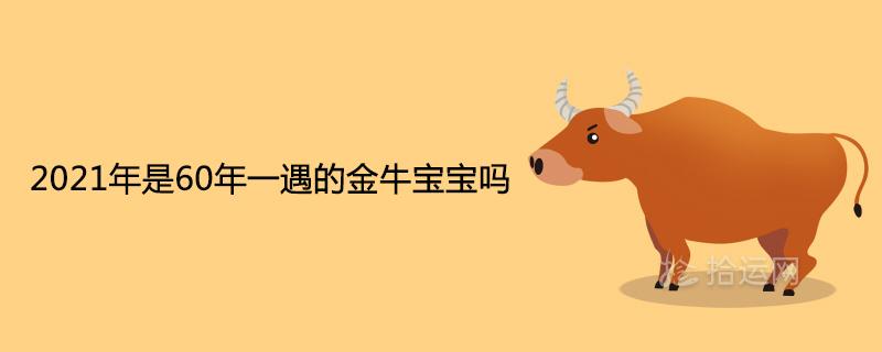 2021年是60年一遇的金牛宝宝吗属牛宝宝最好生在哪月
