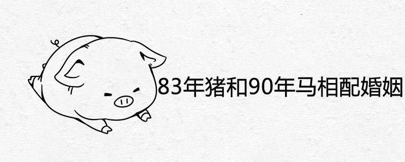 83年猪和90年马相配婚姻如何