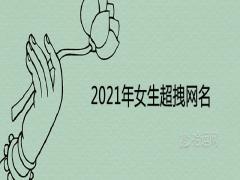 2021年女生超拽网名霸气十足取名推荐